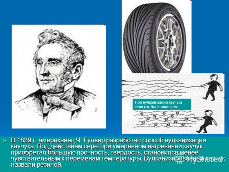 В 1839 г. американец Ч. Гудьир разработал способ вулканизации каучука. Под действием серы при умеренном нагревании каучук приобретал большую прочность, твердость, становился менее чувствительным к переменам температуры. Вулканизированный каучук назва