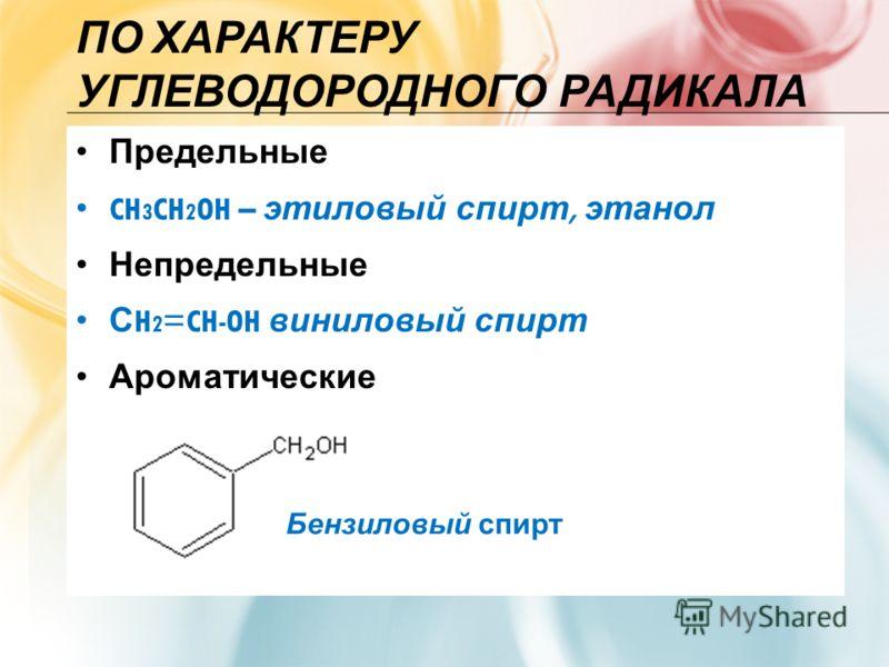 ПО ХАРАКТЕРУ УГЛЕВОДОРОДНОГО РАДИКАЛА Предельные CH 3 CH 2 OH – этиловый спирт, этанол Непредельные С H 2 =CH-OH виниловый спирт Ароматические Бензиловый спирт