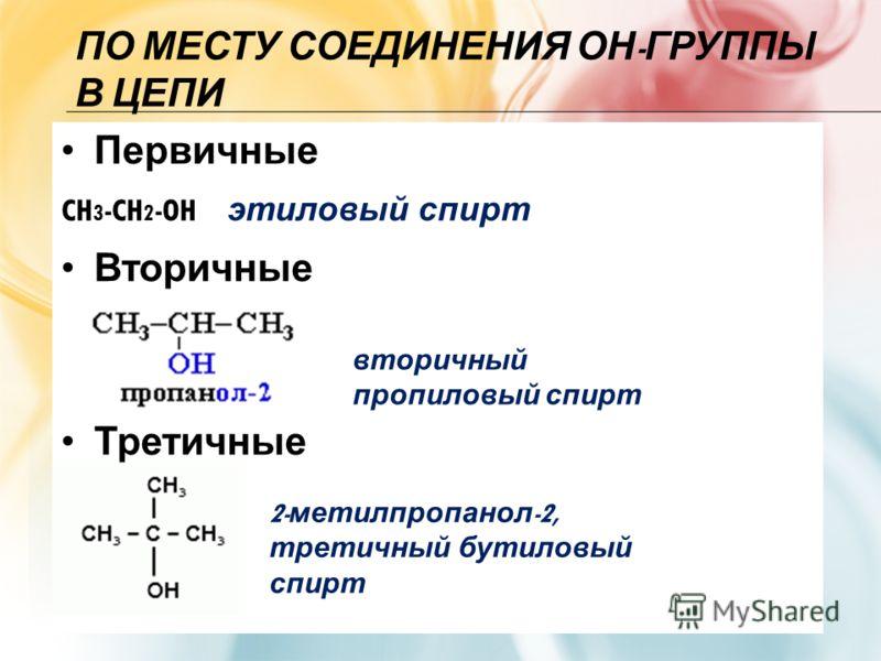 ПО МЕСТУ СОЕДИНЕНИЯ ОН - ГРУППЫ В ЦЕПИ Первичные CH 3 -CH 2 -OH этиловый спирт Вторичные Третичные 2- метилпропанол -2, третичный бутиловый спирт вторичный пропиловый спирт