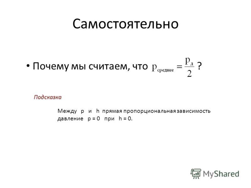 Самостоятельно Почему мы считаем, что ? Подсказка Между p и h прямая пропорциональная зависимость давление р = 0 при h = 0.