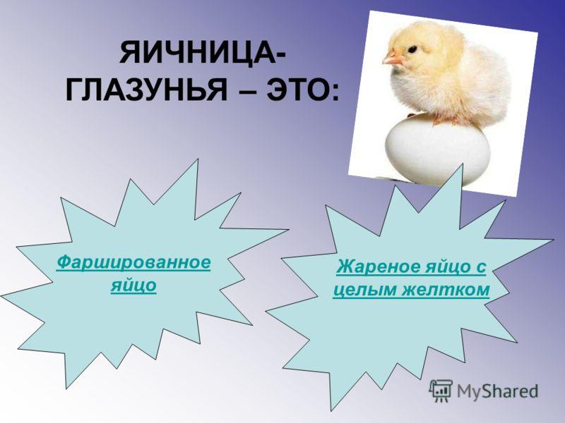 ЯИЧНИЦА- ГЛАЗУНЬЯ – ЭТО: Фаршированное яйцо Жареное яйцо с целым желтком