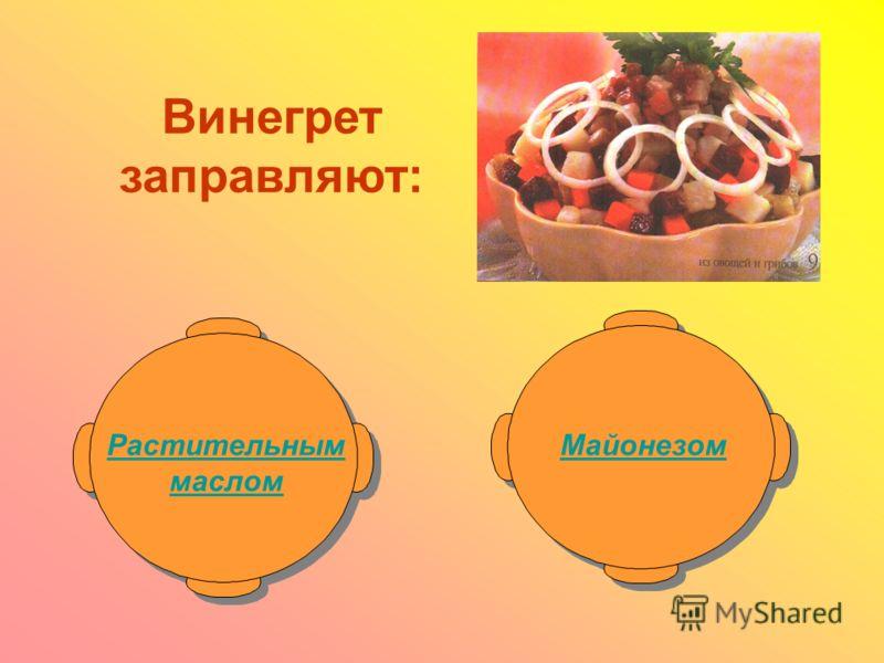 Винегрет заправляют: Растительным маслом Майонезом