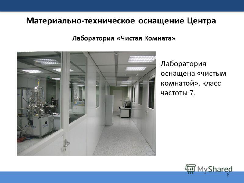 6 Материально-техническое оснащение Центра Лаборатория «Чистая Комната» Лаборатория оснащена «чистым комнатой», класс частоты 7.