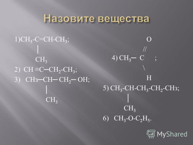 1) СН 3 - С = СН - СН 3 ; СН 3 2) СН С СН 2 - СН 3 ; 3) СНз СН СН 2 ОН ; СН 3 О // 4) СН 3 С ; \ Н 5) СН 3 - СН - СН 3 - СН 2 - СНз ; СН 3 6) СН 3 - О - С 2 Н 5.