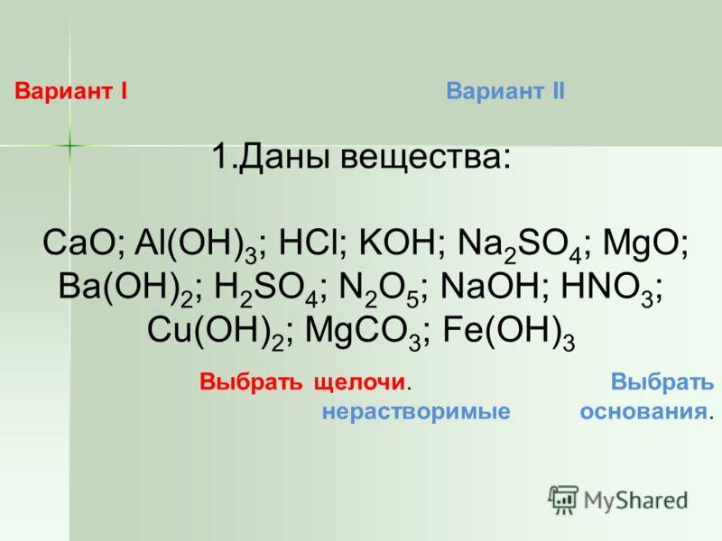 Вариант I Вариант II 1.Даны вещества: CaO; Al(OH) 3 ; HCl; KOH; Na 2 SO 4 ; MgO; Ba(OH) 2 ; H 2 SO 4 ; N 2 O 5 ; NaOH; HNO 3 ; Cu(OH) 2 ; MgCO 3 ; Fe(OH) 3 Выбрать щелочи. Выбрать нерастворимые основания.