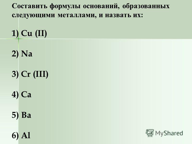 Составить формулы оснований, образованных следующими металлами, и назвать их: 1) Cu (II) 2) Na 3) Cr (III) 4) Ca 5) Ba 6) Al