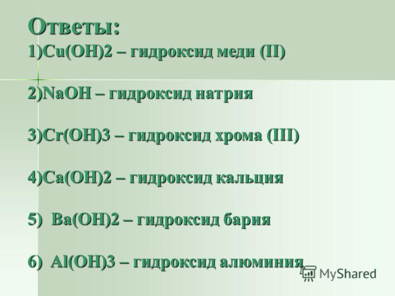 Ответы: 1)Cu(OH)2 – гидроксид меди (II) 2)NaOH – гидроксид натрия 3)Cr(OH)3 – гидроксид хрома (III) 4)Ca(OH)2 – гидроксид кальция 5) Ba(OH)2 – гидроксид бария 6) Al(OH)3 – гидроксид алюминия
