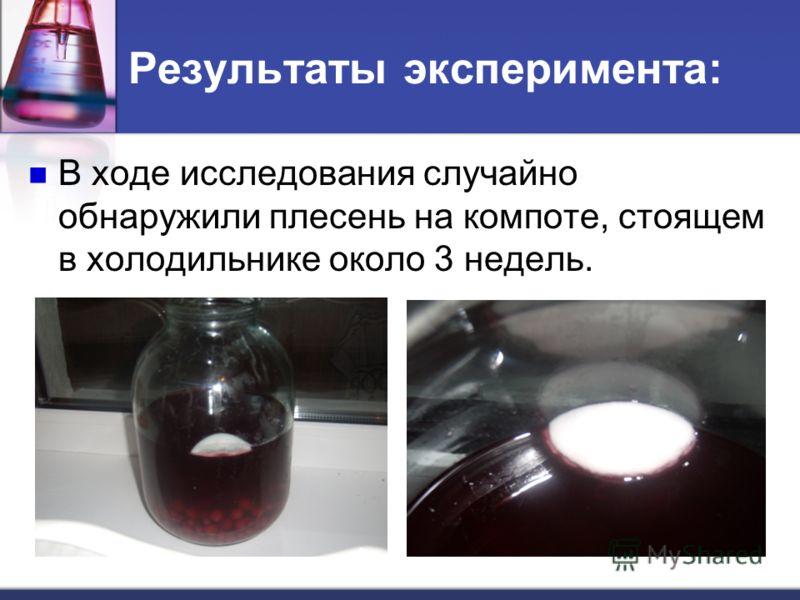 Результаты эксперимента: В ходе исследования случайно обнаружили плесень на компоте, стоящем в холодильнике около 3 недель.