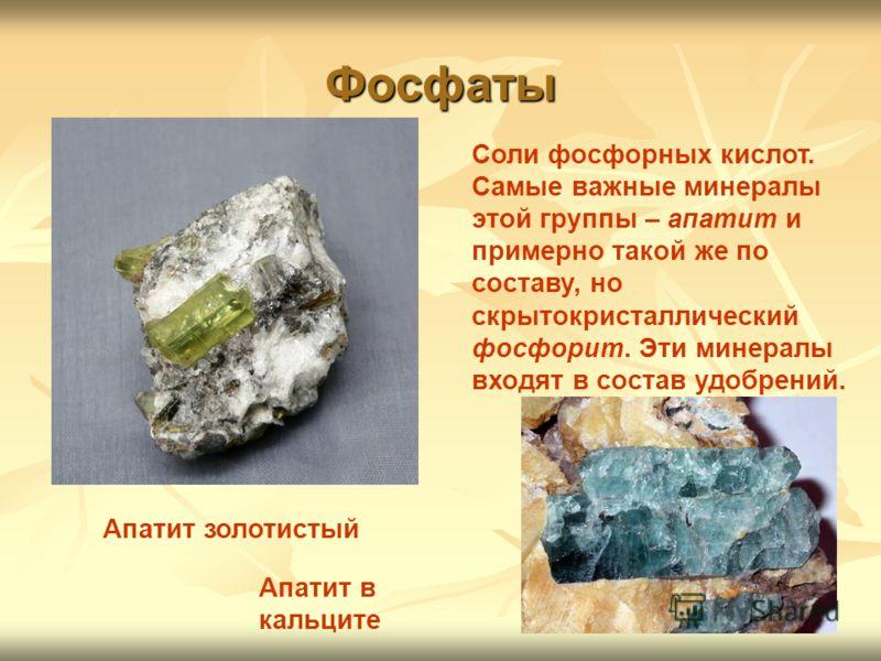 Фосфаты Соли фосфорных кислот. Самые важные минералы этой группы – апатит и примерно такой же по составу, но скрытокристаллический фосфорит. Эти минералы входят в состав удобрений. Апатит в кальците Апатит золотистый