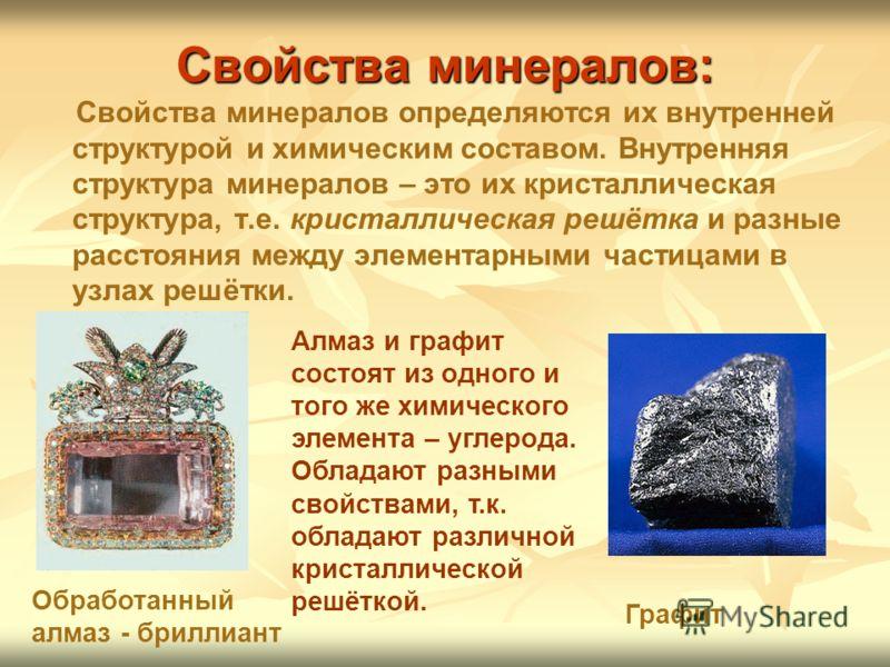 Свойства минералов: Свойства минералов определяются их внутренней структурой и химическим составом. Внутренняя структура минералов – это их кристаллическая структура, т.е. кристаллическая решётка и разные расстояния между элементарными частицами в уз