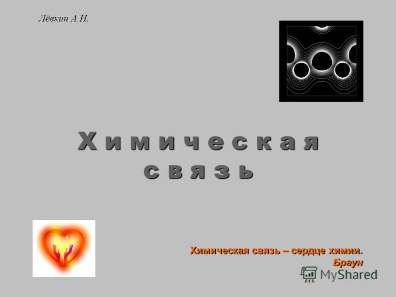 Лёвкин А.Н. Х и м и ч е с к а я с в я з ь Химическая связь – сердце химии. Браун