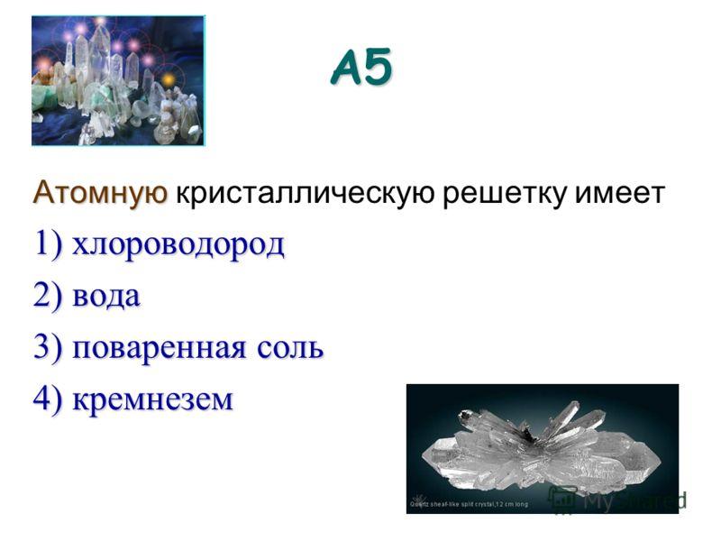 А5 Атомную Атомную кристаллическую решетку имеет 1) хлороводород 2) вода 3) поваренная соль 4) кремнезем