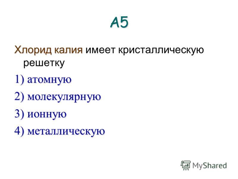 А5 Хлорид калия имеет кристаллическую решетку 1) атомную 2) молекулярную 3) ионную 4) металлическую