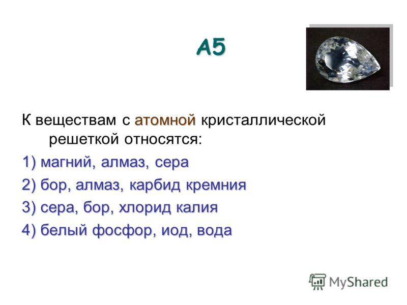 А5А5А5А5 атомной К веществам с атомной кристаллической решеткой относятся: 1) магний, алмаз, сера 2) бор, алмаз, карбид кремния 3) сера, бор, хлорид калия 4) белый фосфор, иод, вода