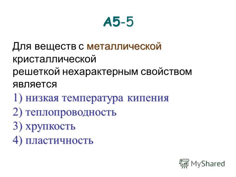 А5-5 металлической Для веществ с металлической кристаллической решеткой нехарактерным свойством является 1) низкая температура кипения 2) теплопроводность 3) хрупкость 4) пластичность