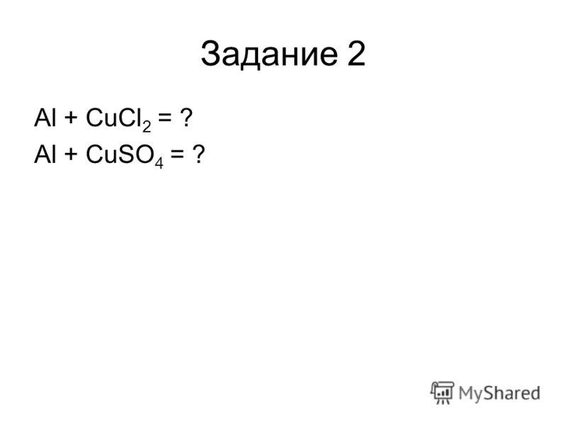Задание 2 Al + CuCl 2 = ? Al + CuSO 4 = ?