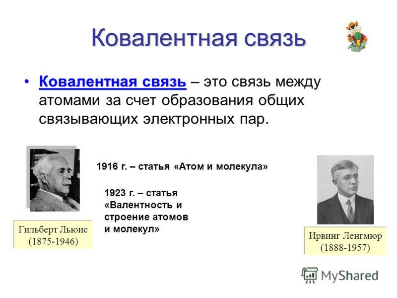 Ковалентная связь Ковалентная связьКовалентная связь – это связь между атомами за счет образования общих связывающих электронных пар. Гильберт Льюис (1875-1946) 1916 г. – статья «Атом и молекула» Ирвинг Ленгмюр (1888-1957) 1923 г. – статья «Валентнос