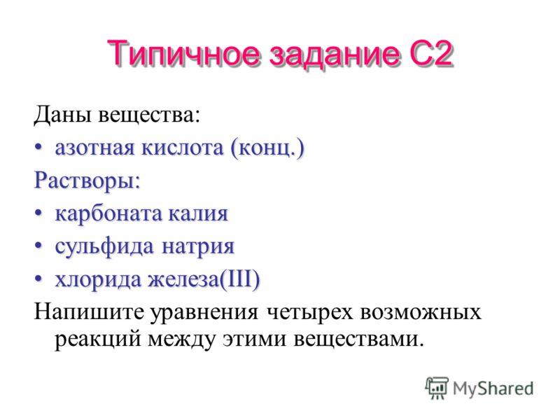 Типичное задание С2 Даны вещества: азотная кислота (конц.)азотная кислота (конц.)Растворы: карбоната калиякарбоната калия сульфида натриясульфида натрия хлорида железа(III)хлорида железа(III) Напишите уравнения четырех возможных реакций между этими в