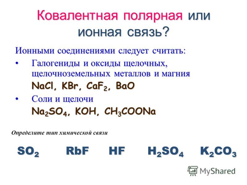 Ковалентная полярная или ионная связь? Ионными соединениями следует считать: Галогениды и оксиды щелочных, щелочноземельных металлов и магния NaCl, KBr, CaF2, BaO Соли и щелочи Na2SO4, KOH, CH3COONa SO2 Определите тип химической связи RbFHFH2SO4K2CO3