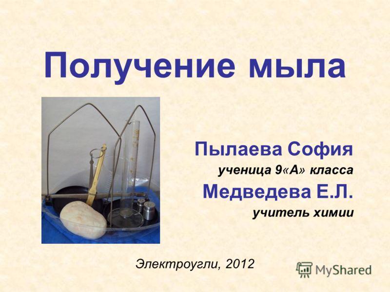 Получение мыла Пылаева София ученица 9«А» класса Медведева Е.Л. учитель химии Электроугли, 2012
