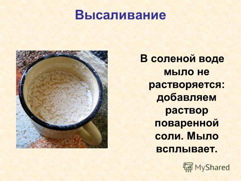 Высаливание В соленой воде мыло не растворяется: добавляем раствор поваренной соли. Мыло всплывает.