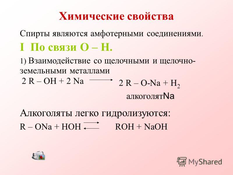 Химические свойства Спирты являются амфотерными соединениями. I По связи O – H. 1) Взаимодействие со щелочными и щелочно- земельными металлами 2 R – OH + 2 Na 2 R – O-Na + H 2 алкоголят Na Алкоголяты легко гидролизуются: R – ONa + HOH ROH + NaOH