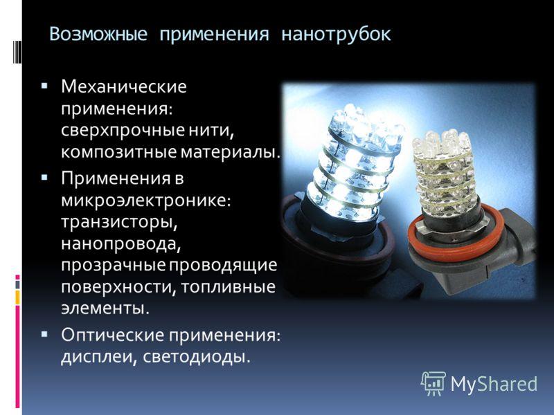 Возможные применения нанотрубок Механические применения: сверхпрочные нити, композитные материалы. Применения в микроэлектронике: транзисторы, нанопровода, прозрачные проводящие поверхности, топливные элементы. Оптические применения: дисплеи, светоди