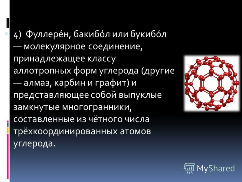 4) Фуллере́н, бакибо́л или букибо́л молекулярное соединение, принадлежащее классу аллотропных форм углерода (другие алмаз, карбин и графит) и представляющее собой выпуклые замкнутые многогранники, составленные из чётного числа трёхкоординированных ат
