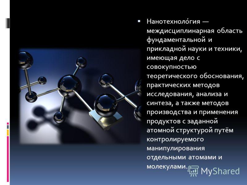 Нанотехноло́гия междисциплинарная область фундаментальной и прикладной науки и техники, имеющая дело с совокупностью теоретического обоснования, практических методов исследования, анализа и синтеза, а также методов производства и применения продуктов