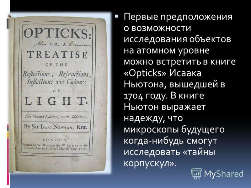 Первые предположения о возможности исследования объектов на атомном уровне можно встретить в книге «Opticks» Исаака Ньютона, вышедшей в 1704 году. В книге Ньютон выражает надежду, что микроскопы будущего когда-нибудь смогут исследовать «тайны корпуск