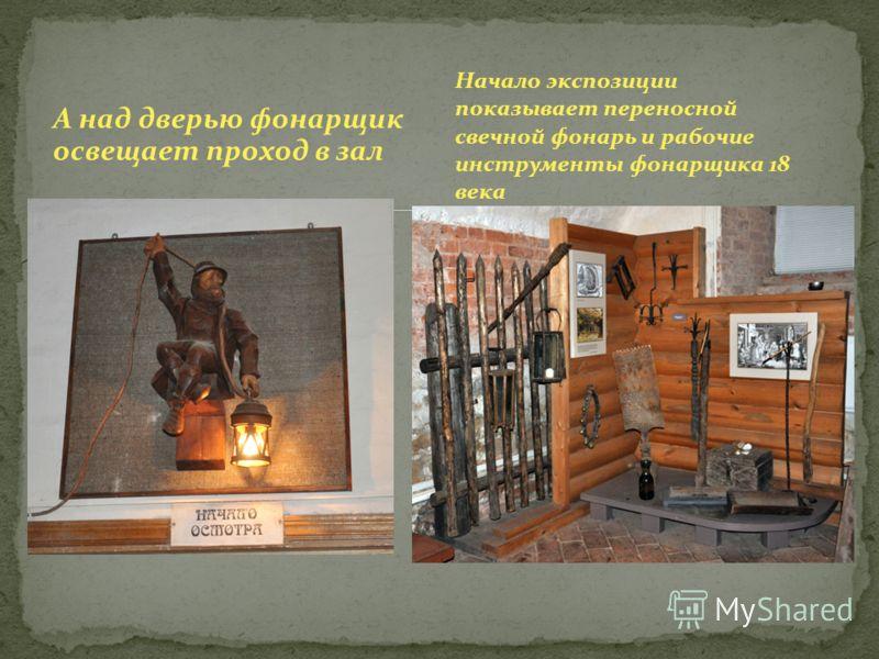 А над дверью фонарщик освещает проход в зал Начало экспозиции показывает переносной свечной фонарь и рабочие инструменты фонарщика 18 века