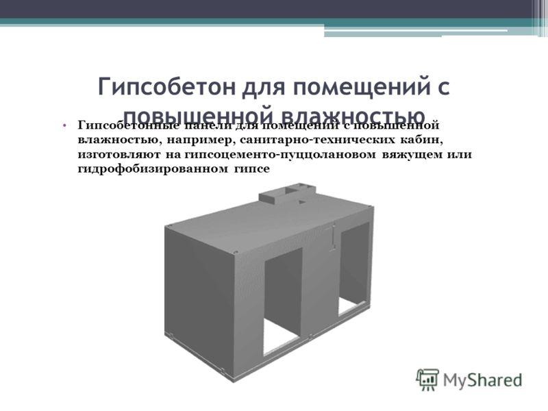 Гипсобетон для помещений с повышенной влажностью Гипсобетонные панели для помещений с повышенной влажностью, например, санитарно-технических кабин, изготовляют на гипсоцементo-пуццолановом вяжущем или гидрофобизированном гипсе