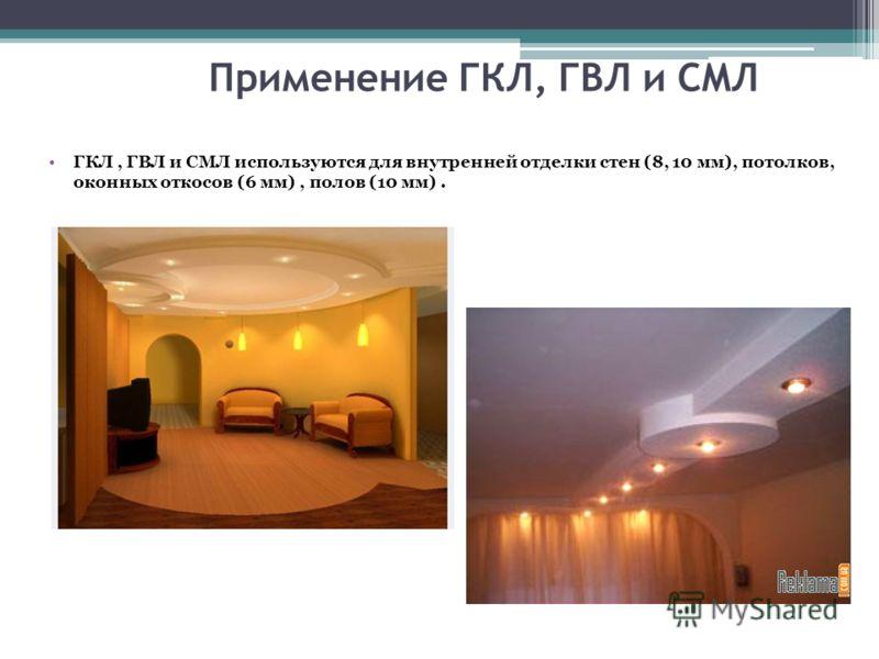 Применение ГКЛ, ГВЛ и СМЛ ГКЛ, ГВЛ и СМЛ используются для внутренней отделки стен (8, 10 мм), потолков, оконных откосов (6 мм), полов (10 мм).