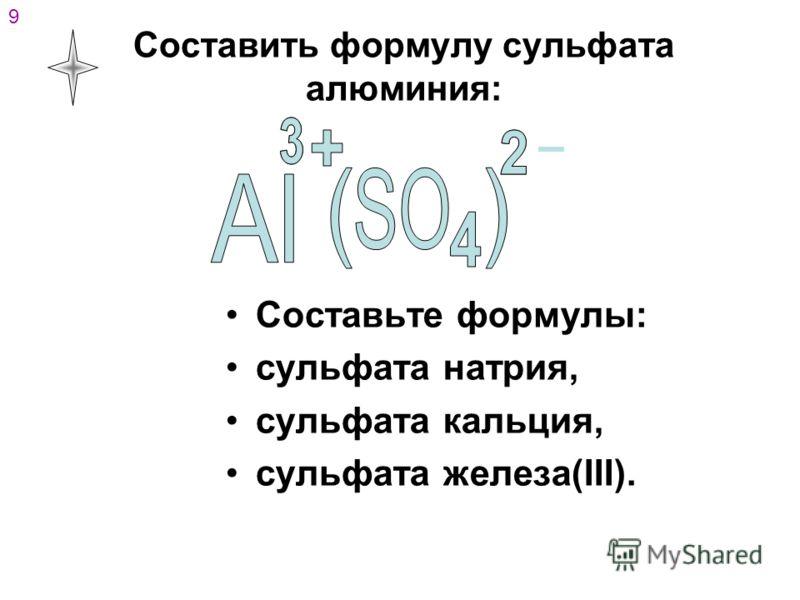 Составить формулу сульфата алюминия: Составьте формулы: сульфата натрия, сульфата кальция, сульфата железа(III). 9