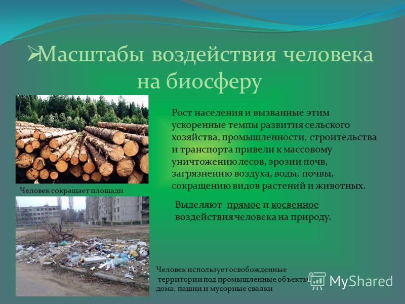Масштабы воздействия человека на биосферу Рост населения и вызванные этим ускоренные темпы развития сельского хозяйства, промышленности, строительства и транспорта привели к массовому уничтожению лесов, эрозии почв, загрязнению воздуха, воды, почвы,