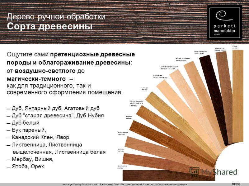 Hamberger Flooring GmbH & Co. KG JP Изменено 01/08 Мы оставляем за собой право на ошибки и технические изменения. МЕНЮ Дерево ручной обработки Сорта древесины Ощутите сами претенциозные древесные породы и облагораживание древесины: от воздушно-светло