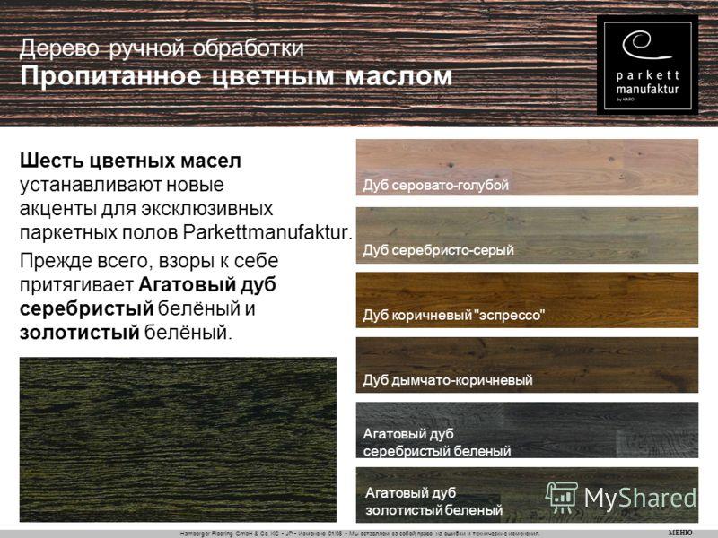 Hamberger Flooring GmbH & Co. KG JP Изменено 01/08 Мы оставляем за собой право на ошибки и технические изменения. МЕНЮ Дерево ручной обработки Пропитанное цветным маслом Шесть цветных масел устанавливают новые акценты для эксклюзивных паркетных полов