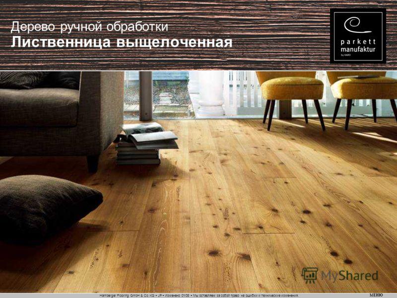 Hamberger Flooring GmbH & Co. KG JP Изменено 01/08 Мы оставляем за собой право на ошибки и технические изменения. МЕНЮ Дерево ручной обработки Лиственница выщелоченная