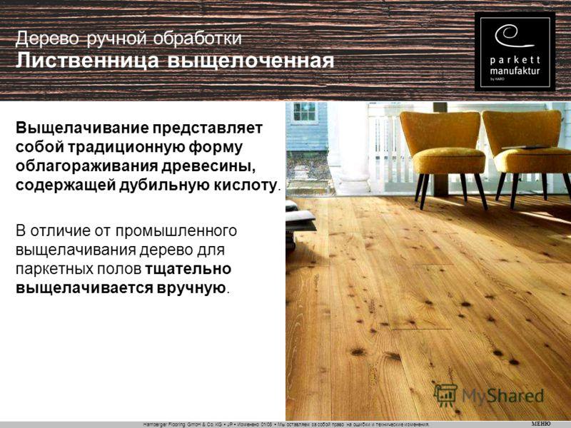 Hamberger Flooring GmbH & Co. KG JP Изменено 01/08 Мы оставляем за собой право на ошибки и технические изменения. МЕНЮ Дерево ручной обработки Лиственница выщелоченная Выщелачивание представляет собой традиционную форму облагораживания древесины, сод