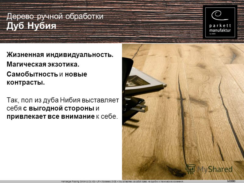 Hamberger Flooring GmbH & Co. KG JP Изменено 01/08 Мы оставляем за собой право на ошибки и технические изменения. МЕНЮ Дерево ручной обработки Дуб Нубия Жизненная индивидуальность. Магическая экзотика. Самобытность и новые контрасты. Так, пол из дуба