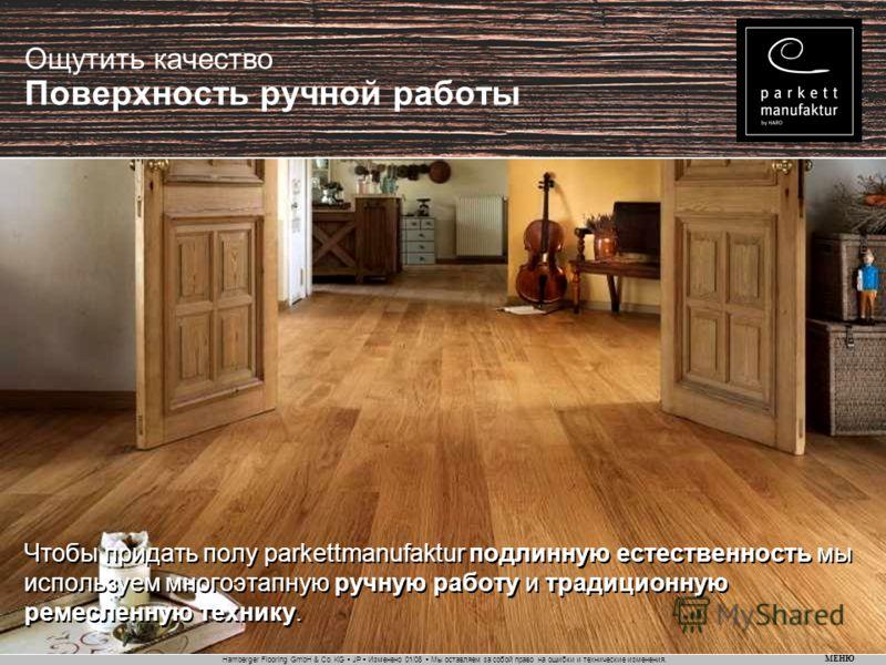 Hamberger Flooring GmbH & Co. KG JP Изменено 01/08 Мы оставляем за собой право на ошибки и технические изменения. МЕНЮ Ощутить качество Поверхность ручной работы Чтобы придать полу parkettmanufaktur подлинную естественность мы используем многоэтапную