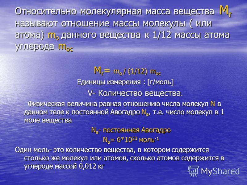 Относительно молекулярная масса вещества M r называют отношение массы молекулы ( или атома) m о данного вещества к 1/12 массы атома углерода m ос M r = m о / (1/12) m ос M r = m о / (1/12) m ос Единицы измерения : [г/моль] Единицы измерения : [г/моль