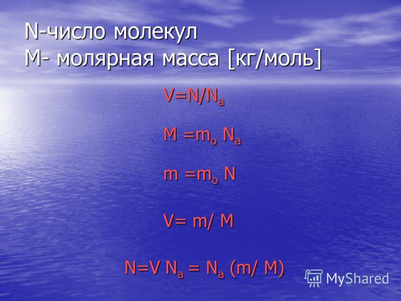 N-число молекул M- молярная масса [кг/моль] V=N/N а V=N/N а M =m о N а M =m о N а m =m о N m =m о N V= m/ M V= m/ M N=V N а = N а (m/ M) N=V N а = N а (m/ M)