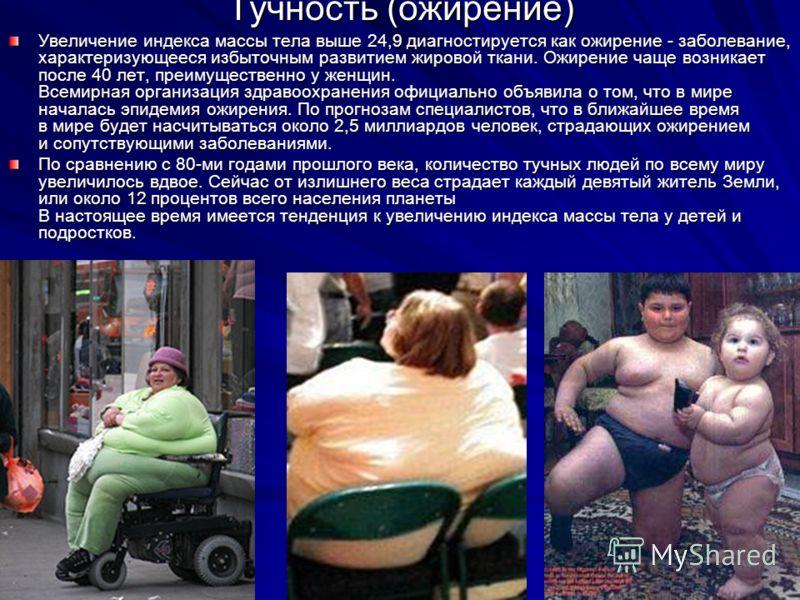Тучность (ожирение) Увеличение индекса массы тела выше 24,9 диагностируется как ожирение - заболевание, характеризующееся избыточным развитием жировой ткани. Ожирение чаще возникает после 40 лет, преимущественно у женщин. Всемирная организация здраво