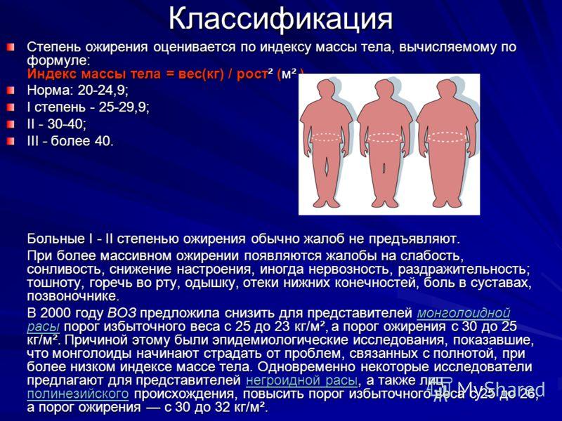 Классификация Степень ожирения оценивается по индексу массы тела, вычисляемому по формуле: Индекс массы тела = вес(кг) / рост² (м² ) Норма: 20-24,9; I степень - 25-29,9; II - 30-40; III - более 40. Больные I - II степенью ожирения обычно жалоб не пре