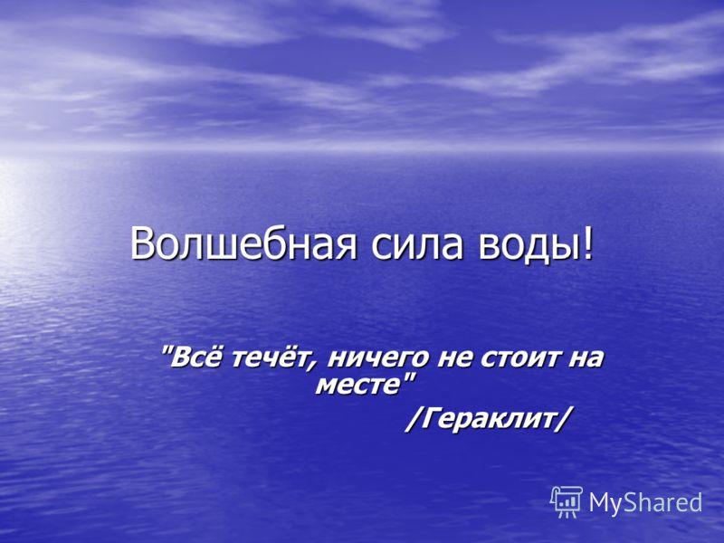 Волшебная сила воды! Всё течёт, ничего не стоит на месте Всё течёт, ничего не стоит на месте /Гераклит/ /Гераклит/