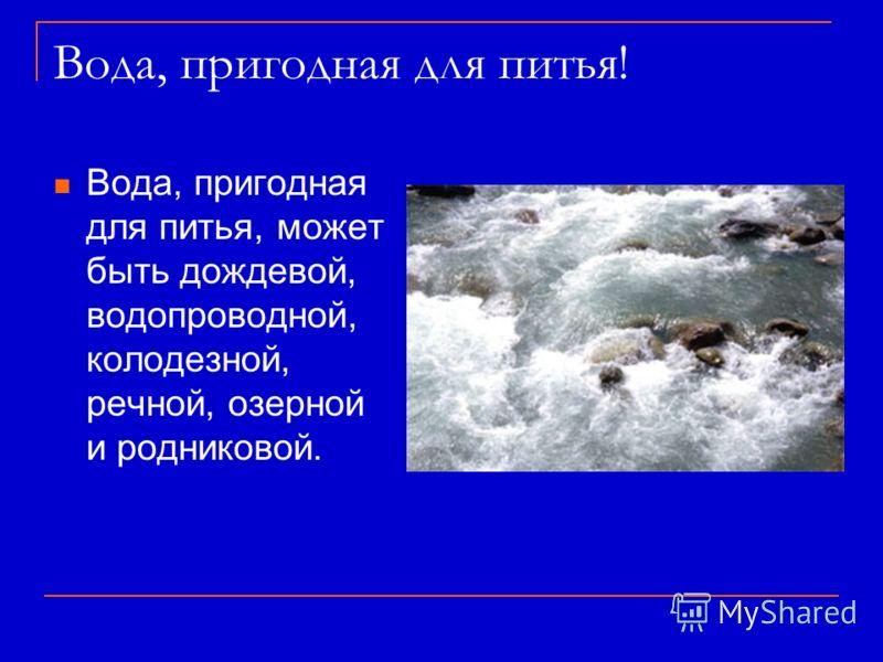 Вода, пригодная для питья! Вода, пригодная для питья, может быть дождевой, водопроводной, колодезной, речной, озерной и родниковой.