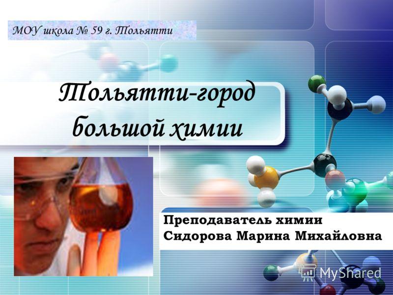 LOGO Тольятти-город большой химии Преподаватель химии Сидорова Марина Михайловна МОУ школа 59 г. Тольятти