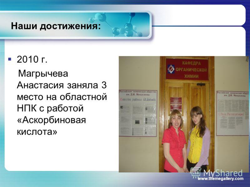 www.themegallery.com Наши достижения: 2010 г. Магрычева Анастасия заняла 3 место на областной НПК с работой «Аскорбиновая кислота»