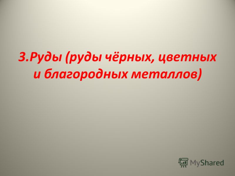 3.Руды (руды чёрных, цветных и благородных металлов)